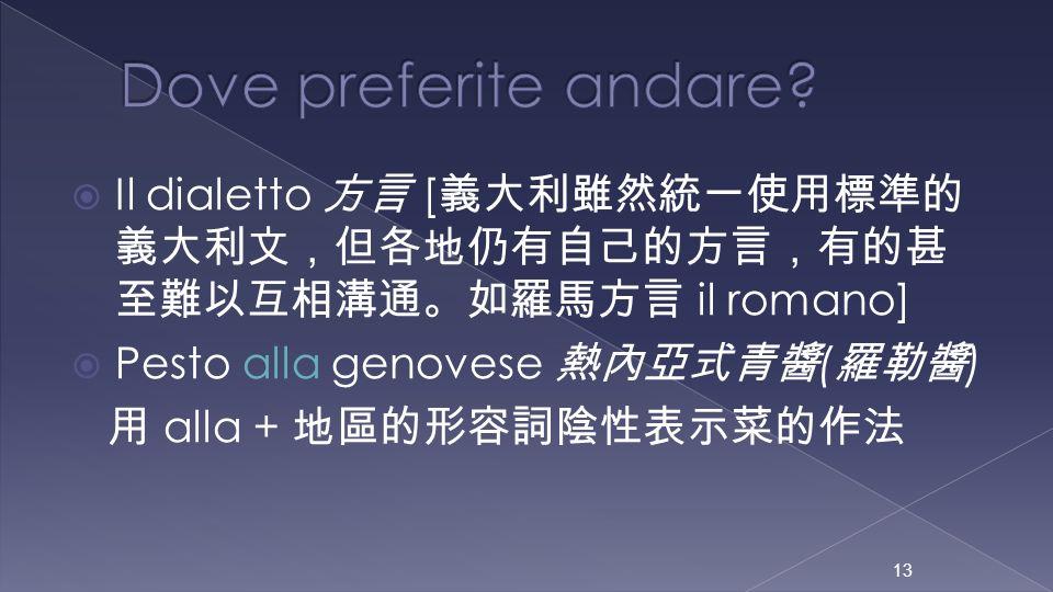 Dove preferite andare Il dialetto 方言 [義大利雖然統一使用標準的義大利文,但各地仍有自己的方言,有的甚至難以互相溝通。如羅馬方言 il romano] Pesto alla genovese 熱內亞式青醬(羅勒醬)